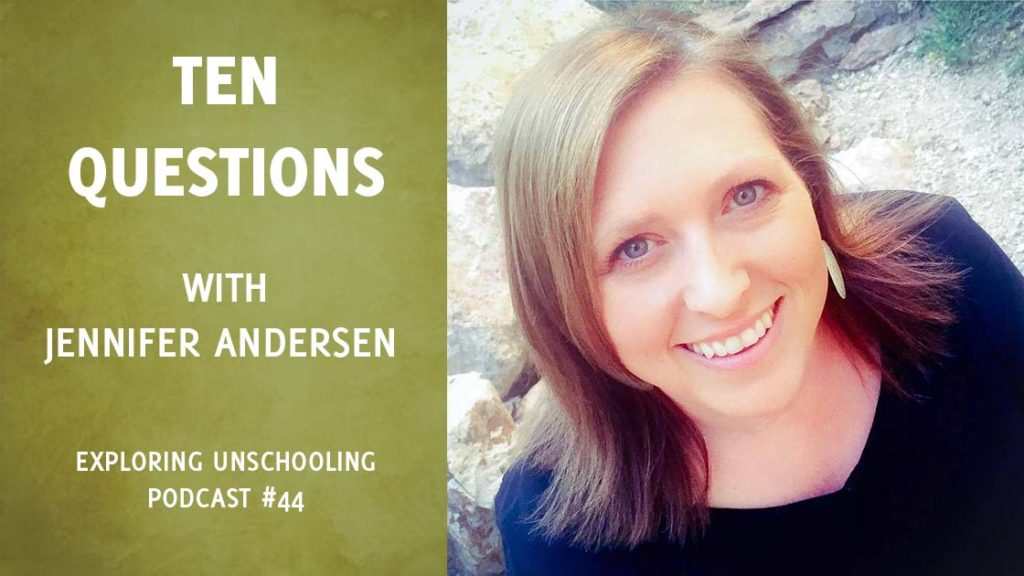 Jennifer Andersen answers ten questions about her unschooling experience.