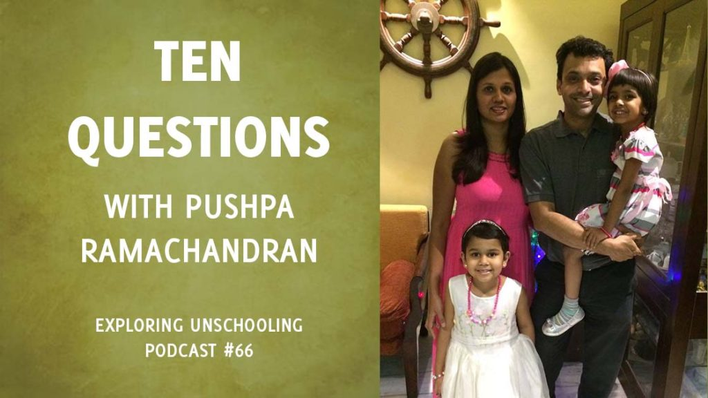 Pushpa Ramachandran joins Pam to answer ten questions about her unschooling experience.