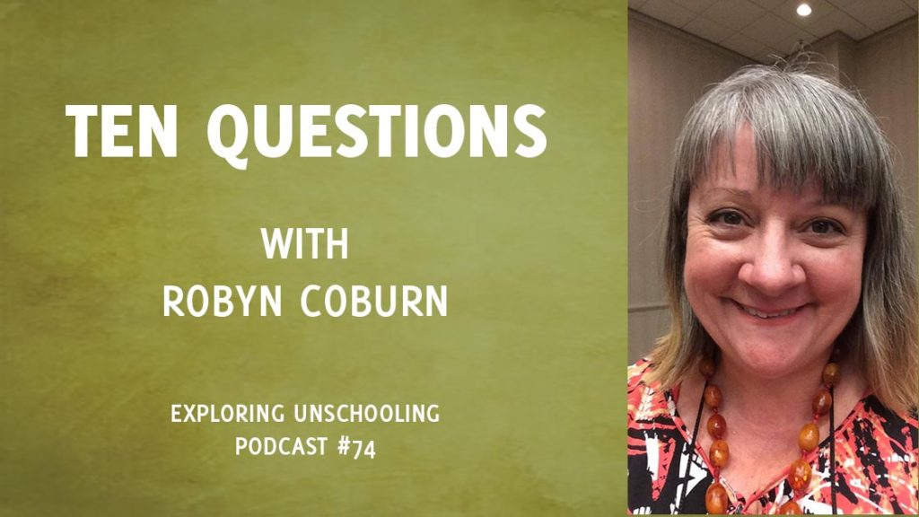 Robyn Coburn joins Pam to answer ten questions about her unschooling experience.