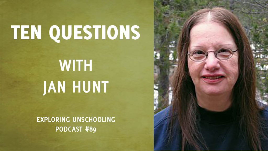 Jan Hunt joins Pam to answer ten questions about her unschooling experience.