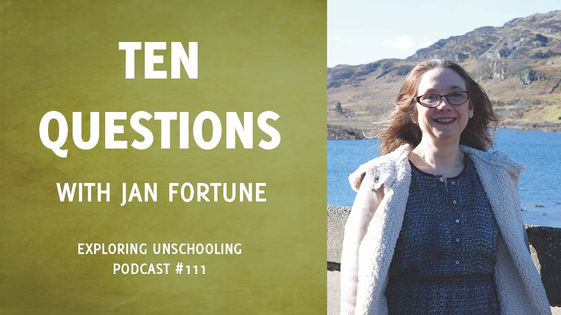 Jan Fortune joins Pam to answer ten questions about her unschooling experience.