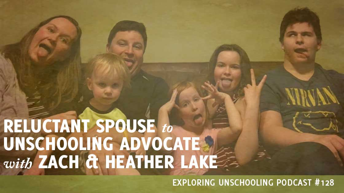 Zach and Heather Lake join Pam to talk about Zach's journey from reluctant spouse to unschooling advocate