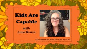 Anna Brown joins Pam to talk about the idea that kids are capable, through the lens of unschooling.