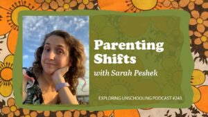 Sarah Peshek joins Pam to talk about her parenting shifts and their unschooling lives.