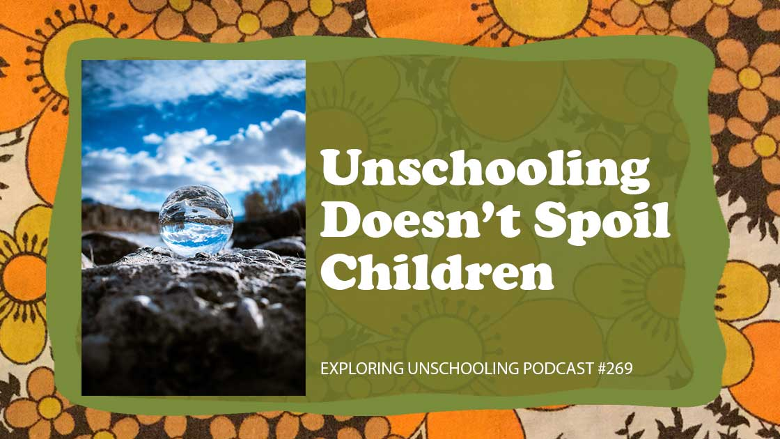 Unschooling Doesn't Spoil Children, Exploring Unschooling Podcast #269